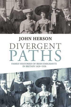 Divergent paths Family histories of Irish emigrants in Britain 1820-1920