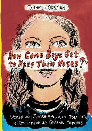 """""""How Come Boys Get to Keep Their Noses?"""" Women and Jewish American Identity in Contemporary Graphic Memoirs"""