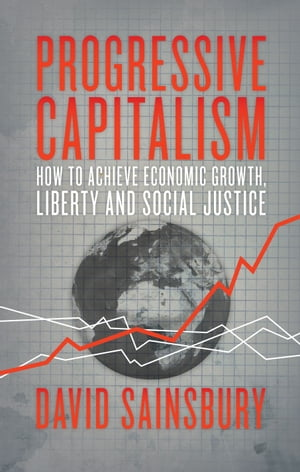 Progressive Capitalism How to achieve economic growth,  liberty and social justice