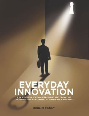 Everyday Innovation: A Practical Guide to Establishing and Operating an Innovation Management System in your Business
