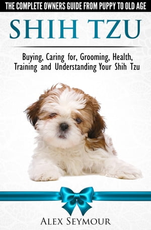 Shih Tzu Dogs: The Complete Owners Guide from Puppy to Old Age. Buying, Caring For, Grooming, Health