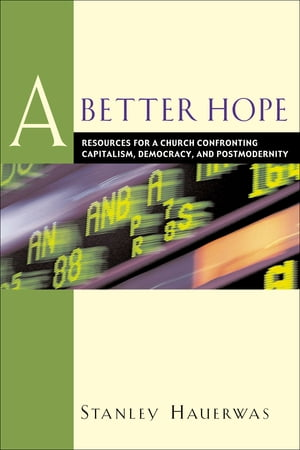 A Better Hope Resources for a Church Confronting Capitalism,  Democracy,  and Postmodernity