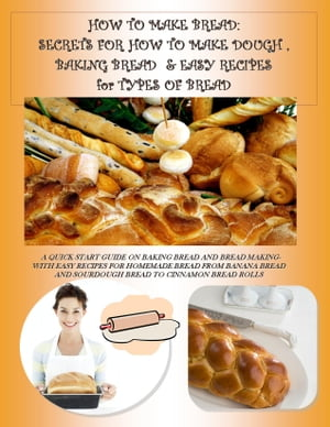 HOW TO MAKE BREAD: SECRETS FOR HOW TO MAKE DOUGH,  BAKING BREAD & EASY RECIPES for TYPES OF BREAD A QUICK START GUIDE ON BAKING BREAD AND BREAD MAKING