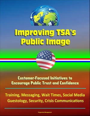Improving TSA's Public Image: Customer-Focused Initiatives to Encourage Public Trust and Confidence - Training,  Messaging,  Wait Times,  Social Media,  G