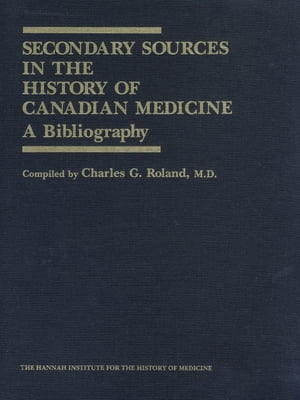 Secondary Sources in the History of Canadian Medicine A Bibliography / Volume 1