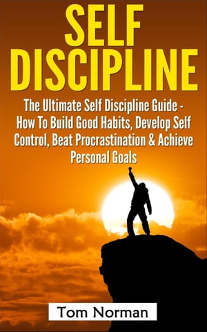 Self Discipline: The Ultimate Self Discipline Guide - How To Build Good Habits,  Develop Self Control,  Beat Procrastination & Achieve Personal Goals