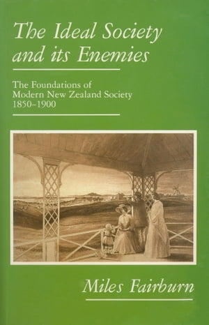 The Ideal Society and Its Enemies Foundations of Modern New Zealand Society,  1850-1900