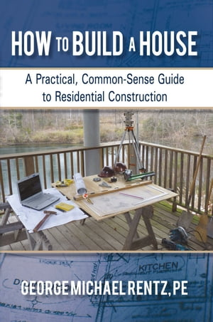 How to Build a House A Practical,  Common-Sense Guide to Residential Construction