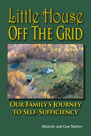 Little House Off the Grid Our Family's Journey to Self-Sufficiency