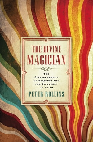 The Divine Magician The Disappearance of Religion and the Discovery of Faith