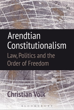 Arendtian Constitutionalism Law,  Politics and the Order of Freedom