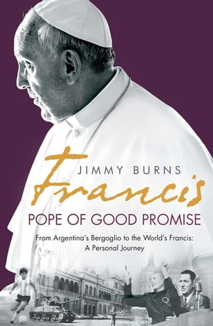 Francis: Pope of Good Promise From Argentina?s Bergoglio to the World?s Francis