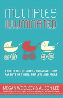 Multiples Illuminated: A Collection of Stories and Advice From Parents of Twins, Triplets and More