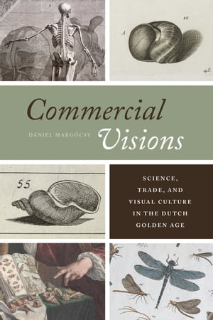 Commercial Visions Science,  Trade,  and Visual Culture in the Dutch Golden Age