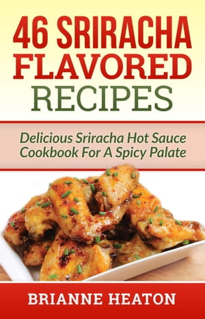 46 Sriracha Flavored Recipes: Delicious Sriracha Hot Sauce Cookbook For A Spicy Palate