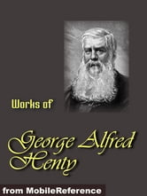 Alfred Henty - Works Of George Alfred Henty: Beric The Briton, The Boy Knight, A Knight Of The White Cross, In Freedom's Cause Under Drake's Flag, Winning His Spurs And The Young Carthaginian (Mobi Collected Works)