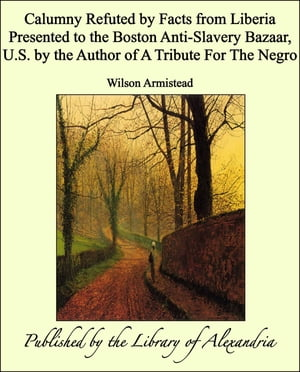 Calumny Refuted by Facts from Liberia Presented to the Boston Anti-Slavery Bazaar,  U.S. by the Author of A Tribute For The Negro