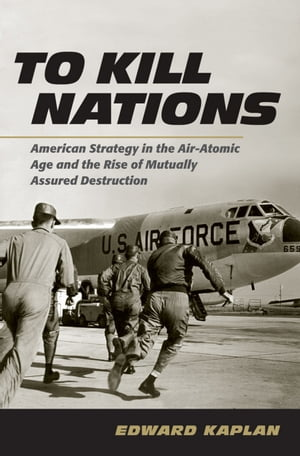 To Kill Nations American Strategy in the Air-Atomic Age and the Rise of Mutually Assured Destruction