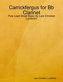 Carrickfergus for Bb Clarinet - Pure Lead Sheet Music By Lars Christian Lundholm