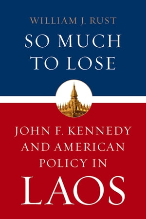 So Much to Lose John F. Kennedy and American Policy in Laos