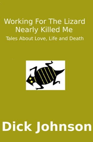 Working For The Lizard Nearly Killed Me: Tales About Love,  Life and Death