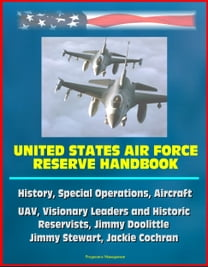 United States Air Force Reserve Handbook: History, Special Operations, Aircraft, UAV, Visionary Leaders and Historic Reservists, Jimmy Doolittle, Jimmy Stewart, Jackie Cochran