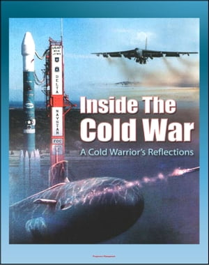 Inside the Cold War: A Cold Warrior's Reflections - Bombers,  Tankers,  Reconnaissance,  ICBMs,  Submarines,  SAC Alert Forces,  Russian Cold Warriors,  Curt