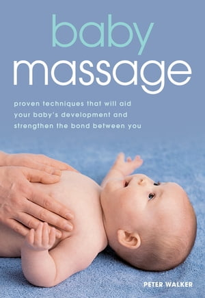 Baby Massage Proven techniques that will aid your baby's development and strengthen the bond between you