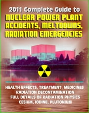 2011 Complete Guide to Nuclear Power Plant Accidents, Meltdowns, and Radiation Emergencies: Practical, Authoritative Information on Health Effects and Treatment, Radioactive Decontamination