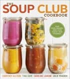 The Soup Club Cookbook - Feed Your Friends, Feed Your Family, Feed Yourself ebook by Courtney Allison, Tina Carr, Caroline Laskow, Julie Peacock