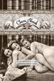 Clara Alcock - Her Initiation in the Ways of Love and Full Enjoyment of its Sweets ebook by Lord Ferrars (pseudonym), Locus Elm Press (editor), William Lazenby (Editor)