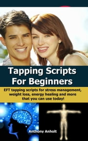 Tapping Scripts For Beginners: EFT Tapping Scripts For Stress Management, Weight Loss, Energy Healing And More That You Can Use Today!