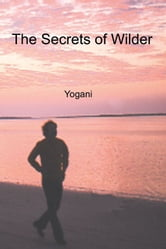 The Secrets Of Wilder - A Story Of Inner Silence, Ecstasy And Enlightenment