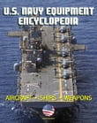 U.S. Navy Equipment Encyclopedia: Aircraft, Ships, Weapons, Programs, and Systems - Fighter Jets, Aircraft Carriers, Submarines, Surface Combatants, Missiles, plus the Navy Program Guide