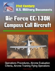21st Century U.S. Military Documents: Air Force EC-130H Compass Call Aircraft - Operations Procedures, Aircrew Evaluation Criteria, Aircrew Training Flying Operations