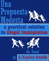 Una Propuesta Modesta: a practical solution to illegal immigration