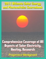2011 Ultimate Solar Energy and Photovoltaics Sourcebook: Comprehensive Coverage of All Aspects of Solar Energy, Power, Electricity, Heating, PV, CSP, Research, Practical Information for Homeowners