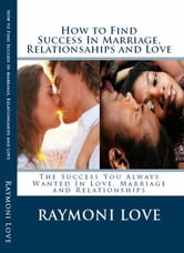How to Find Success In Marriage, Relationships and Love ( Revised Edition/Reissued)