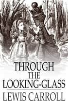 Through The Looking-Glass: And What Alice Found There ebook by Lewis Carroll