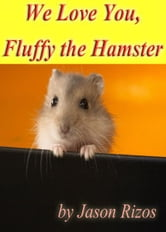 We Love You Fluffy The Hamster