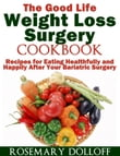 The Good Life Weight Loss Surgery Cookbook: Recipes for Eating Healthfully and Happily After Your Bariatric Surgery