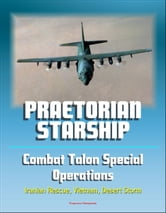 Praetorian STARShip: The Untold Story of the Combat Talon Special Forces Operations - Infiltration, Exfiltration, Surface to Air Recovery System, Fulton Recovery, Iranian Rescue, Vietnam, Desert Storm