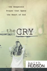The Cry: the Desperate Prayer that Opens the Heart of God