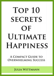 Top 10 Secrets of Ultimate Happiness: A compact guide to overwhelming success