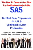 SAS Certified Base Programmer for SAS 9 Certification Exam Preparation Course in a Book for Passing the SAS Certified Base Programmer for SAS 9 Exam - The How To Pass on Your First Try Certification Study Guide
