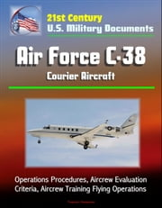 21st Century U.S. Military Documents: Air Force C-38 Courier Aircraft - Operations Procedures, Aircrew Evaluation Criteria, Aircrew Training Flying Operations