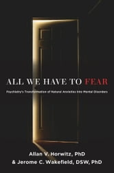 All We Have to Fear:Psychiatry's Transformation of Natural Anxieties into Mental Disorders