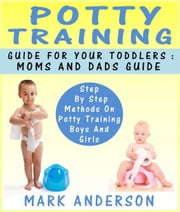 Potty Training Guide For Your Toddlers: Moms And Dads Guide Step By Step Methods On Potty Training Boys And Girls