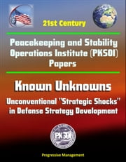 "21st Century Peacekeeping and Stability Operations Institute (PKSOI) Papers - Known Unknowns: Unconventional ""Strategic Shocks"" in Defense Strategy Development"
