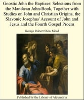 Gnostic John The Baptizer: Selections from The Mandæan John-Book, TogeTher with Studies on John and Christian Origins, The Slavonic Josephus' Account of John and Jesus and The Fourth Gospel Proem